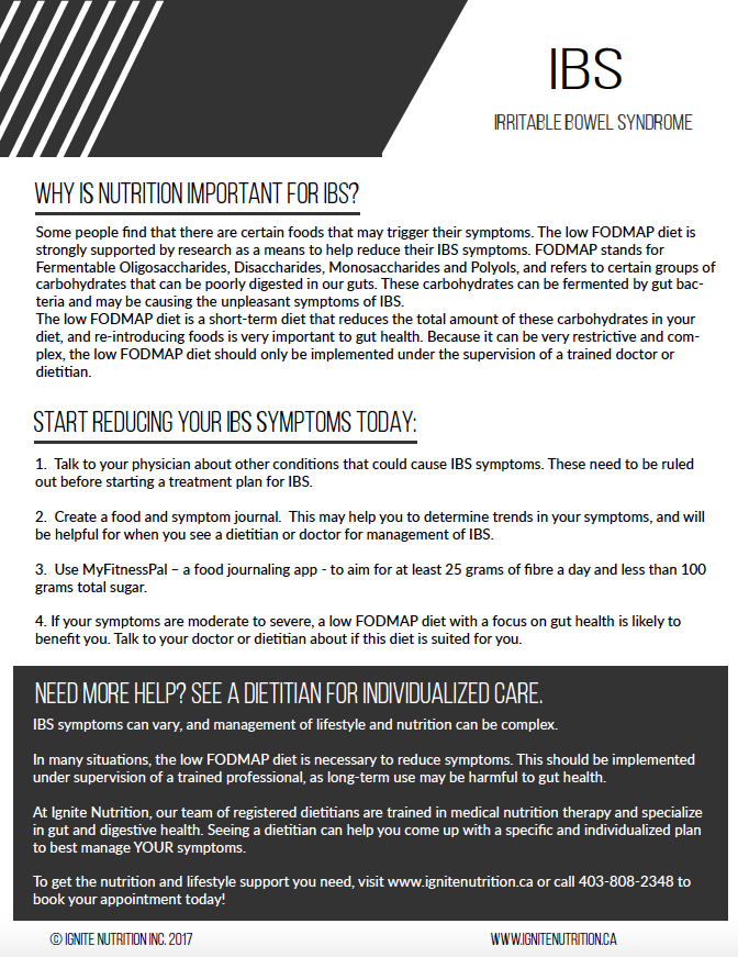 Irritable bowel syndrome (IBS) patient handout - for physician use - help your patient start to manage their IBS through nutrition intervention, and improve quality of life and understanding of this functional gut disorder. Printable through Ignite Nutrition Inc, in Calgary Alberta