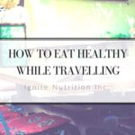 5 easy steps to eat healthy while travelling - especially for work! | Ignite Nutrition Inc. Andrea Hardy Registered Dietitian Nutritionist Calgary Alberta