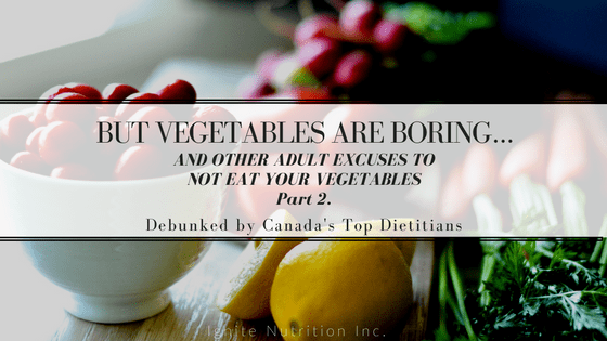 Vegetables are boring - and other excuses to not eat your vegetables - DEBUNKED! | Ignite Nutrition Inc. Andrea Hardy, Registered Dietitian Nutritionist