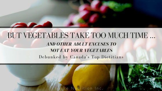 Vegetables take too much time - and other excuses to not eat your vegetables - DEBUNKED! | Ignite Nutrition Inc. Andrea Hardy, Registered Dietitian Nutritionist