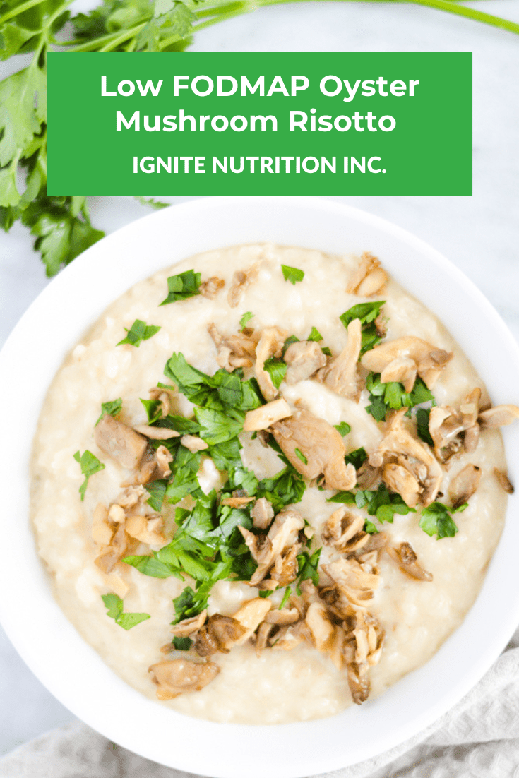 Looking for the perfect Low FODMAP Risotto? We have you covered - Oyster mushrooms are Low FODMAP! We've modified this recipe to be the PERFECT entertaining recipe, full of flavour it will wow your guests! Ignite Nutrition Registered Dietitians are experts in the Low FODMAP diet and digestive health.